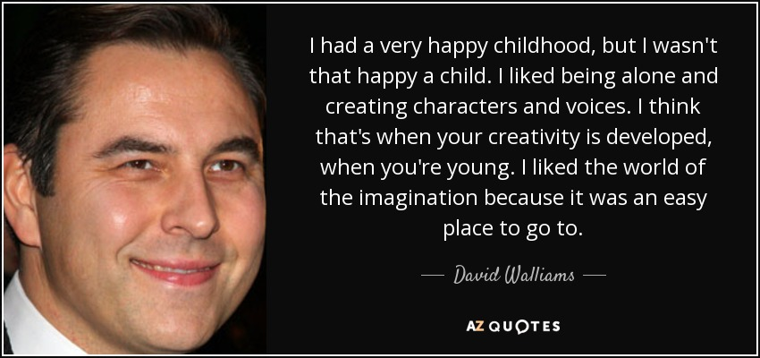 I had a very happy childhood, but I wasn't that happy a child. I liked being alone and creating characters and voices. I think that's when your creativity is developed, when you're young. I liked the world of the imagination because it was an easy place to go to. - David Walliams