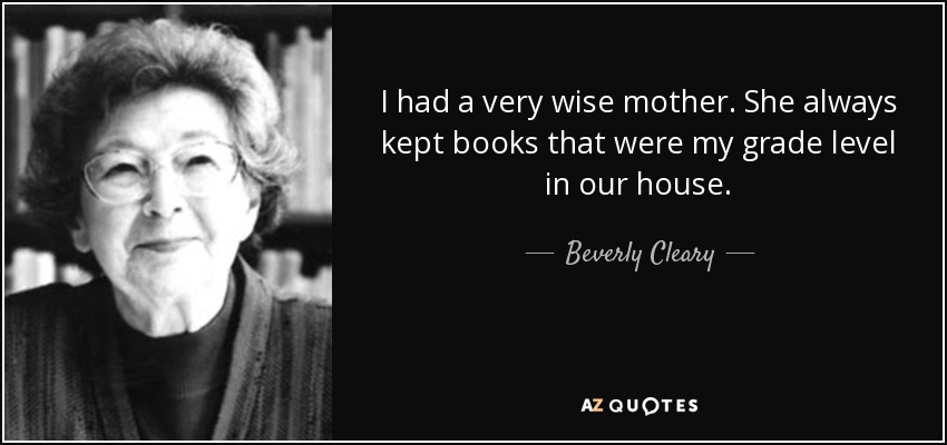 I had a very wise mother. She always kept books that were my grade level in our house. - Beverly Cleary