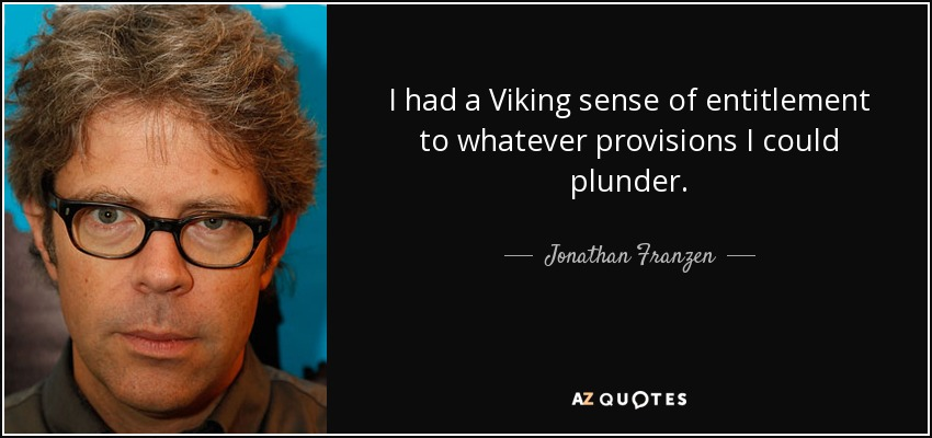 I had a Viking sense of entitlement to whatever provisions I could plunder. - Jonathan Franzen
