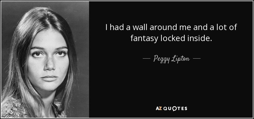 I had a wall around me and a lot of fantasy locked inside. - Peggy Lipton