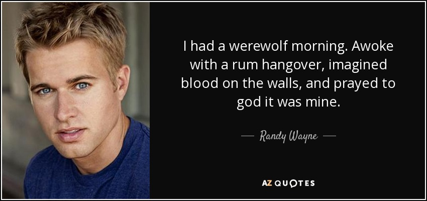I had a werewolf morning. Awoke with a rum hangover, imagined blood on the walls, and prayed to god it was mine. - Randy Wayne