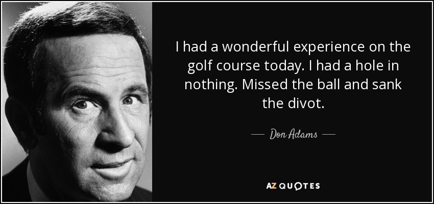 I had a wonderful experience on the golf course today. I had a hole in nothing. Missed the ball and sank the divot. - Don Adams