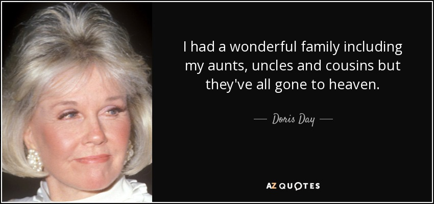 I had a wonderful family including my aunts, uncles and cousins but they've all gone to heaven. - Doris Day