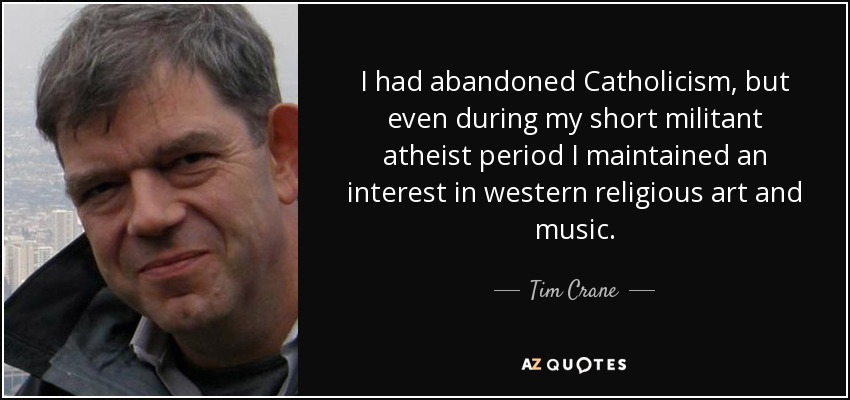 I had abandoned Catholicism, but even during my short militant atheist period I maintained an interest in western religious art and music. - Tim Crane