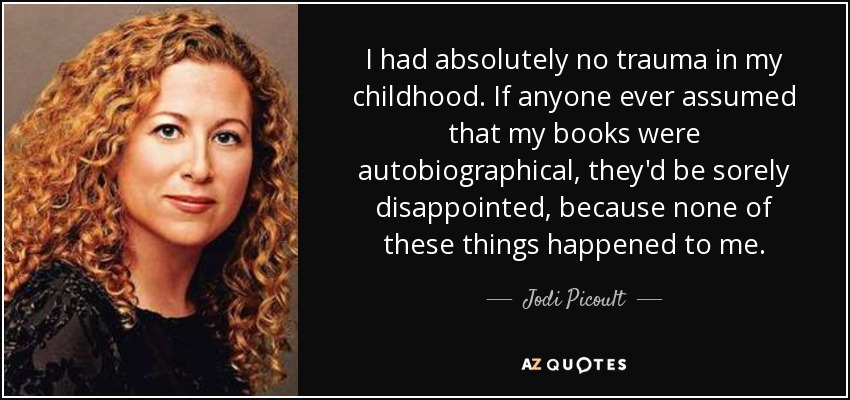 I had absolutely no trauma in my childhood. If anyone ever assumed that my books were autobiographical, they'd be sorely disappointed, because none of these things happened to me. - Jodi Picoult