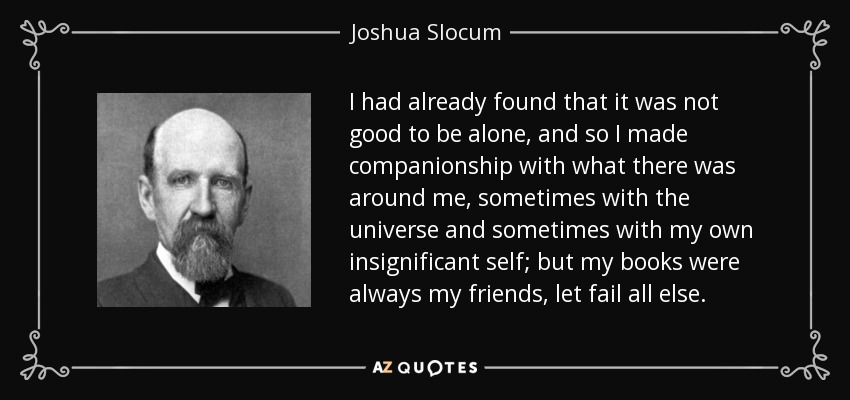 I had already found that it was not good to be alone, and so I made companionship with what there was around me, sometimes with the universe and sometimes with my own insignificant self; but my books were always my friends, let fail all else. - Joshua Slocum