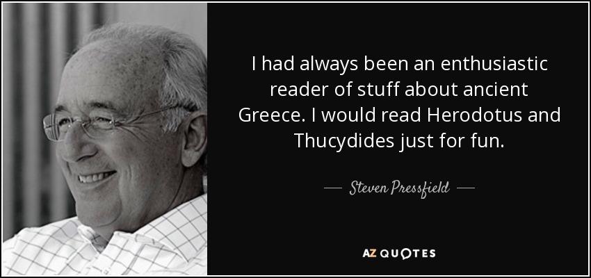 I had always been an enthusiastic reader of stuff about ancient Greece. I would read Herodotus and Thucydides just for fun. - Steven Pressfield