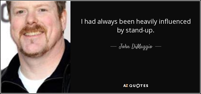 I had always been heavily influenced by stand-up. - John DiMaggio