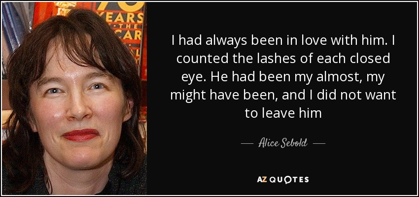 I had always been in love with him. I counted the lashes of each closed eye. He had been my almost, my might have been, and I did not want to leave him - Alice Sebold