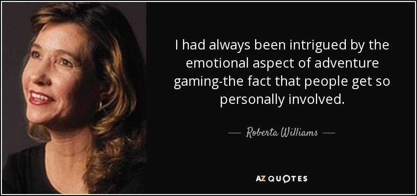 I had always been intrigued by the emotional aspect of adventure gaming-the fact that people get so personally involved. - Roberta Williams