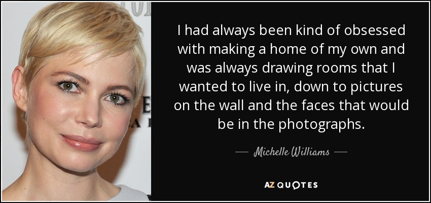 I had always been kind of obsessed with making a home of my own and was always drawing rooms that I wanted to live in, down to pictures on the wall and the faces that would be in the photographs. - Michelle Williams
