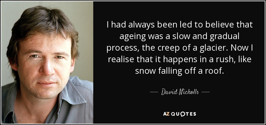 I had always been led to believe that ageing was a slow and gradual process, the creep of a glacier. Now I realise that it happens in a rush, like snow falling off a roof. - David Nicholls