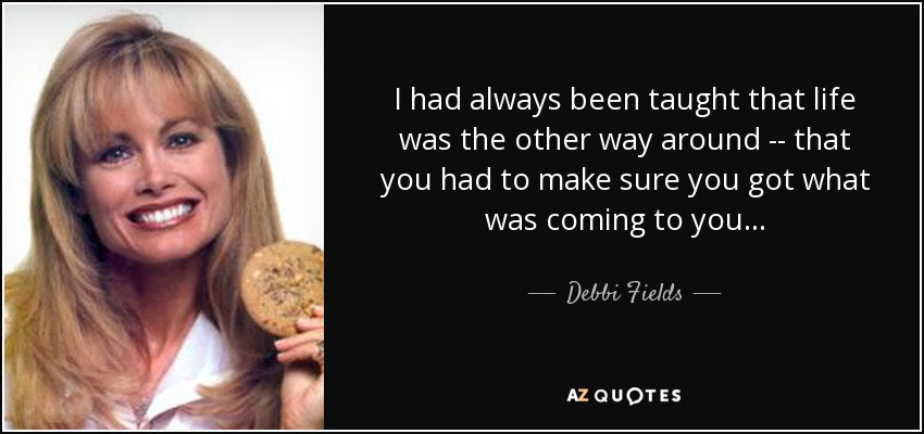 I had always been taught that life was the other way around -- that you had to make sure you got what was coming to you . . . - Debbi Fields