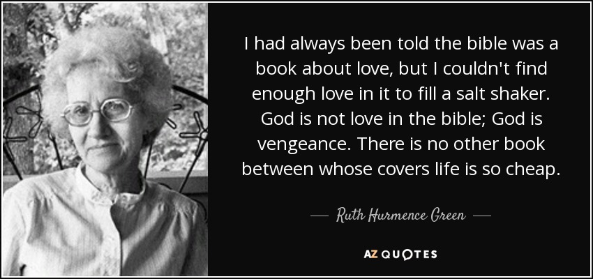 I had always been told the bible was a book about love, but I couldn't find enough love in it to fill a salt shaker. God is not love in the bible; God is vengeance. There is no other book between whose covers life is so cheap. - Ruth Hurmence Green
