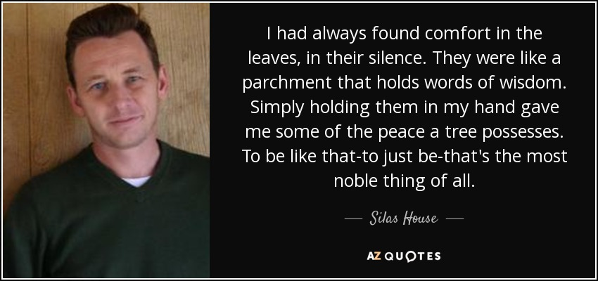 I had always found comfort in the leaves, in their silence. They were like a parchment that holds words of wisdom. Simply holding them in my hand gave me some of the peace a tree possesses. To be like that-to just be-that's the most noble thing of all. - Silas House