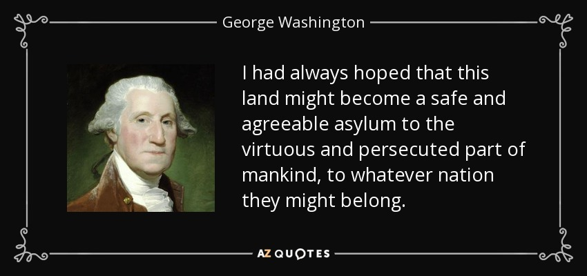 I had always hoped that this land might become a safe and agreeable asylum to the virtuous and persecuted part of mankind, to whatever nation they might belong. - George Washington