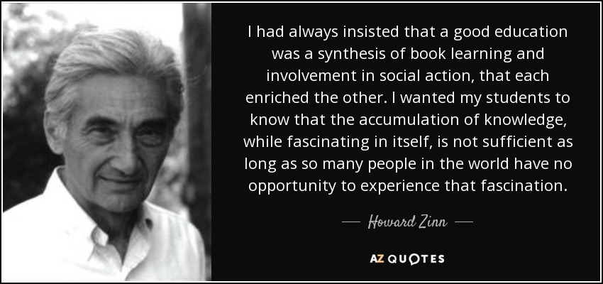 I had always insisted that a good education was a synthesis of book learning and involvement in social action, that each enriched the other. I wanted my students to know that the accumulation of knowledge, while fascinating in itself, is not sufficient as long as so many people in the world have no opportunity to experience that fascination. - Howard Zinn