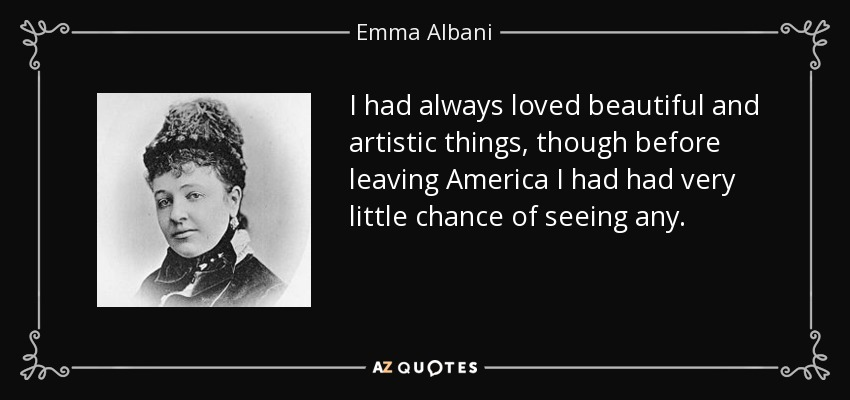 I had always loved beautiful and artistic things, though before leaving America I had had very little chance of seeing any. - Emma Albani