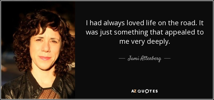 I had always loved life on the road. It was just something that appealed to me very deeply. - Jami Attenberg
