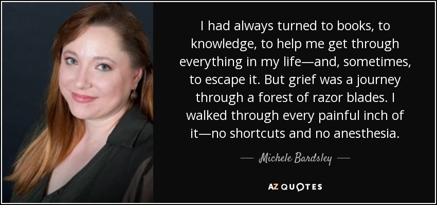 I had always turned to books, to knowledge, to help me get through everything in my life—and, sometimes, to escape it. But grief was a journey through a forest of razor blades. I walked through every painful inch of it—no shortcuts and no anesthesia. - Michele Bardsley