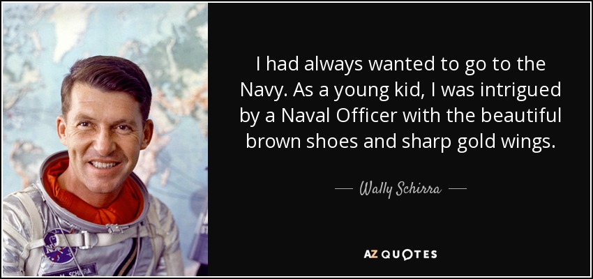 I had always wanted to go to the Navy. As a young kid, I was intrigued by a Naval Officer with the beautiful brown shoes and sharp gold wings. - Wally Schirra