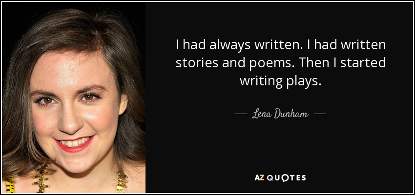 I had always written. I had written stories and poems. Then I started writing plays. - Lena Dunham