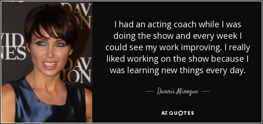 I had an acting coach while I was doing the show and every week I could see my work improving. I really liked working on the show because I was learning new things every day. - Dannii Minogue