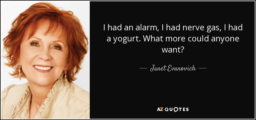 I had an alarm, I had nerve gas, I had a yogurt. What more could anyone want? - Janet Evanovich