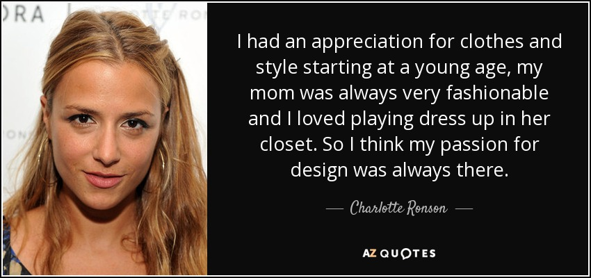 I had an appreciation for clothes and style starting at a young age, my mom was always very fashionable and I loved playing dress up in her closet. So I think my passion for design was always there. - Charlotte Ronson