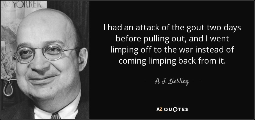 I had an attack of the gout two days before pulling out, and I went limping off to the war instead of coming limping back from it. - A. J. Liebling