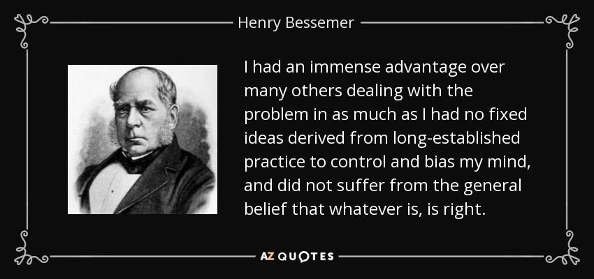 I had an immense advantage over many others dealing with the problem in as much as I had no fixed ideas derived from long-established practice to control and bias my mind, and did not suffer from the general belief that whatever is, is right. - Henry Bessemer