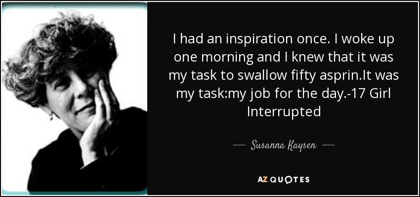 I had an inspiration once. I woke up one morning and I knew that it was my task to swallow fifty asprin.It was my task:my job for the day.-17 Girl Interrupted - Susanna Kaysen