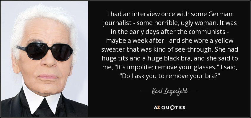 I had an interview once with some German journalist - some horrible, ugly woman. It was in the early days after the communists - maybe a week after - and she wore a yellow sweater that was kind of see-through. She had huge tits and a huge black bra, and she said to me,