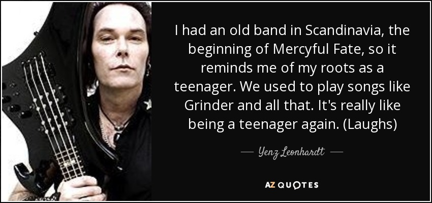 I had an old band in Scandinavia, the beginning of Mercyful Fate, so it reminds me of my roots as a teenager. We used to play songs like Grinder and all that. It's really like being a teenager again. (Laughs) - Yenz Leonhardt