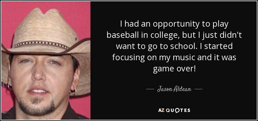 I had an opportunity to play baseball in college, but I just didn't want to go to school. I started focusing on my music and it was game over! - Jason Aldean