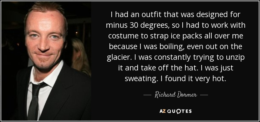 I had an outfit that was designed for minus 30 degrees, so I had to work with costume to strap ice packs all over me because I was boiling, even out on the glacier. I was constantly trying to unzip it and take off the hat. I was just sweating. I found it very hot. - Richard Dormer