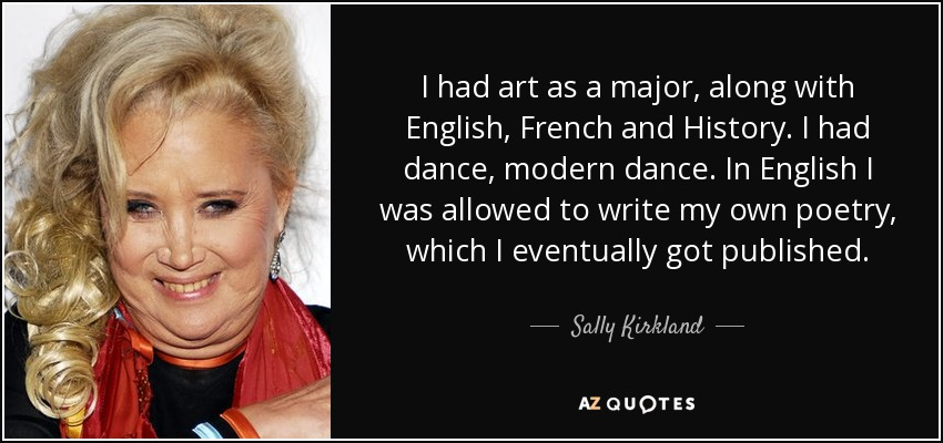 I had art as a major, along with English, French and History. I had dance, modern dance. In English I was allowed to write my own poetry, which I eventually got published. - Sally Kirkland