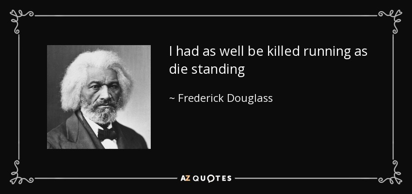 I had as well be killed running as die standing - Frederick Douglass