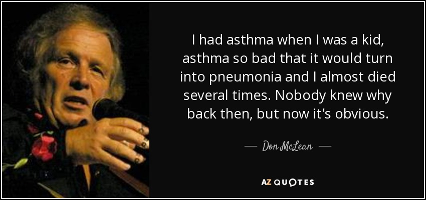 I had asthma when I was a kid, asthma so bad that it would turn into pneumonia and I almost died several times. Nobody knew why back then, but now it's obvious. - Don McLean