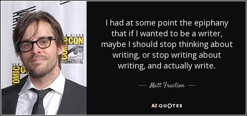 I had at some point the epiphany that if I wanted to be a writer, maybe I should stop thinking about writing, or stop writing about writing, and actually write. - Matt Fraction