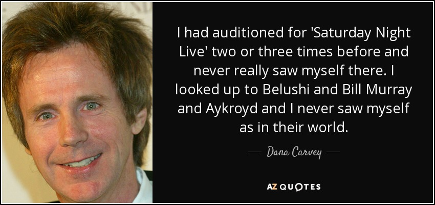 I had auditioned for 'Saturday Night Live' two or three times before and never really saw myself there. I looked up to Belushi and Bill Murray and Aykroyd and I never saw myself as in their world. - Dana Carvey