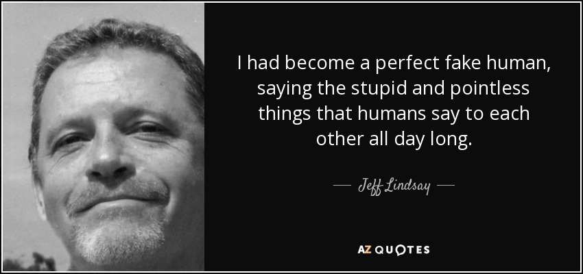 I had become a perfect fake human, saying the stupid and pointless things that humans say to each other all day long. - Jeff Lindsay