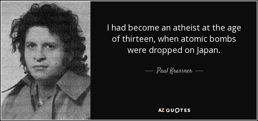 I had become an atheist at the age of thirteen, when atomic bombs were dropped on Japan. - Paul Krassner