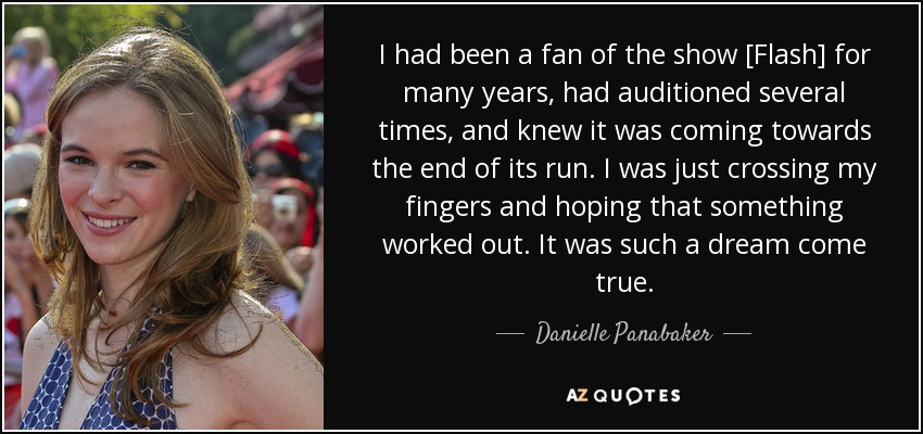 I had been a fan of the show [Flash] for many years, had auditioned several times, and knew it was coming towards the end of its run. I was just crossing my fingers and hoping that something worked out. It was such a dream come true. - Danielle Panabaker