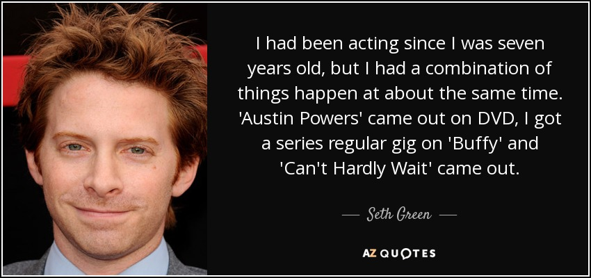 I had been acting since I was seven years old, but I had a combination of things happen at about the same time. 'Austin Powers' came out on DVD, I got a series regular gig on 'Buffy' and 'Can't Hardly Wait' came out. - Seth Green