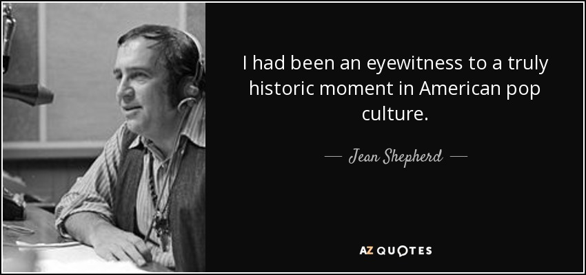 I had been an eyewitness to a truly historic moment in American pop culture. - Jean Shepherd