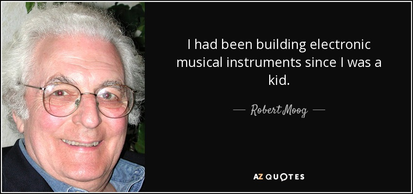 I had been building electronic musical instruments since I was a kid. - Robert Moog