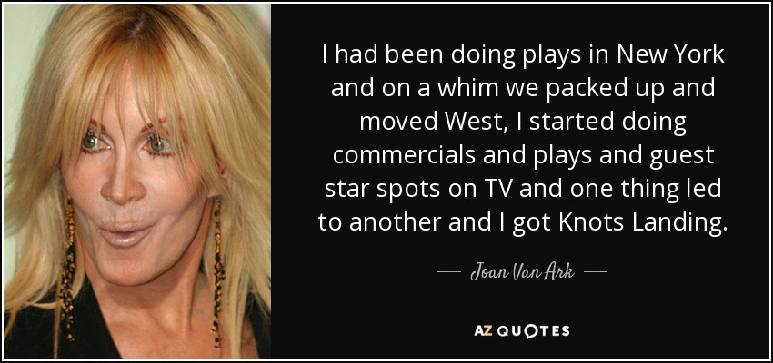 I had been doing plays in New York and on a whim we packed up and moved West, I started doing commercials and plays and guest star spots on TV and one thing led to another and I got Knots Landing. - Joan Van Ark