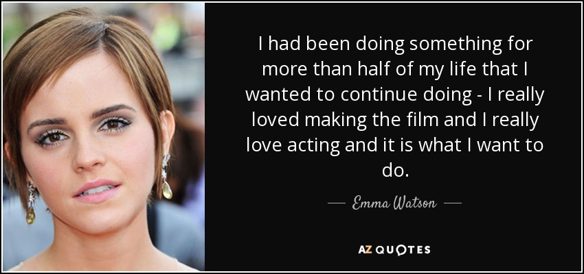 I had been doing something for more than half of my life that I wanted to continue doing - I really loved making the film and I really love acting and it is what I want to do. - Emma Watson
