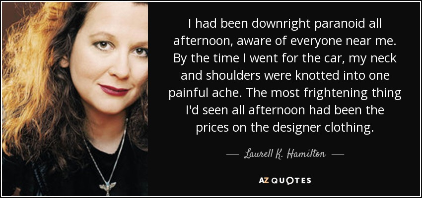 I had been downright paranoid all afternoon, aware of everyone near me. By the time I went for the car, my neck and shoulders were knotted into one painful ache. The most frightening thing I'd seen all afternoon had been the prices on the designer clothing. - Laurell K. Hamilton